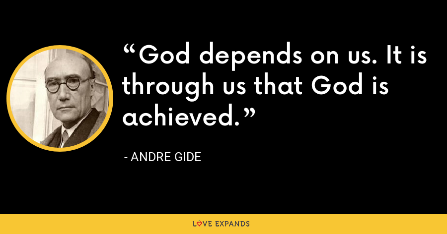 God depends on us. It is through us that God is achieved. - Andre Gide