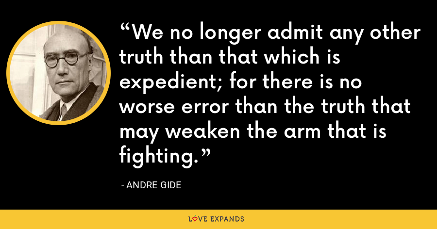 We no longer admit any other truth than that which is expedient; for there is no worse error than the truth that may weaken the arm that is fighting. - Andre Gide