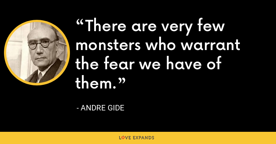 There are very few monsters who warrant the fear we have of them. - Andre Gide