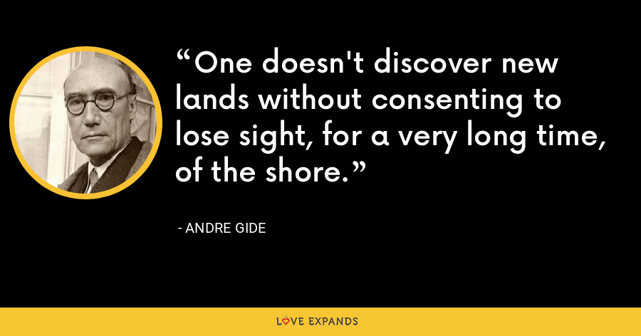 One doesn't discover new lands without consenting to lose sight, for a very long time, of the shore. - Andre Gide