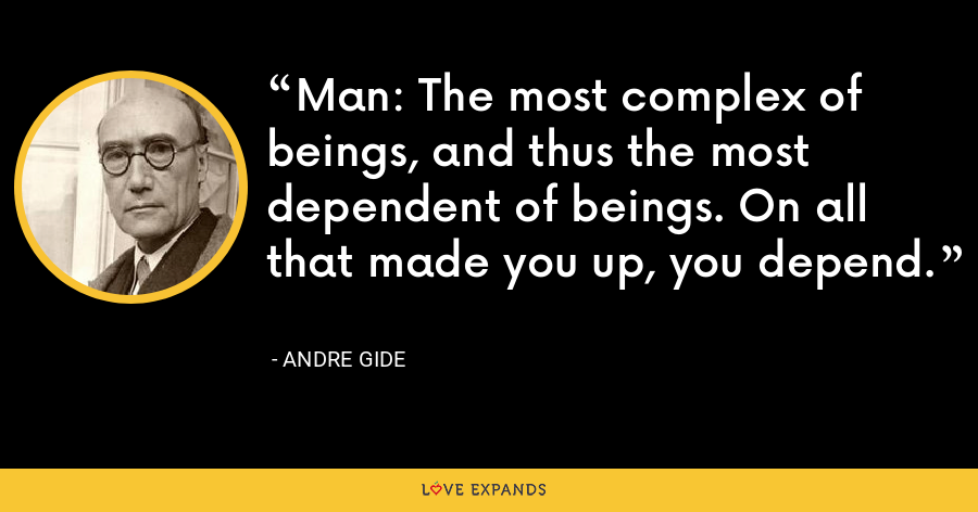 Man: The most complex of beings, and thus the most dependent of beings. On all that made you up, you depend. - Andre Gide