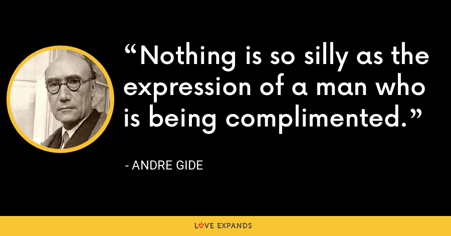 Nothing is so silly as the expression of a man who is being complimented. - Andre Gide