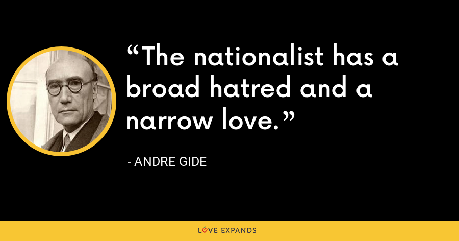 The nationalist has a broad hatred and a narrow love. - Andre Gide