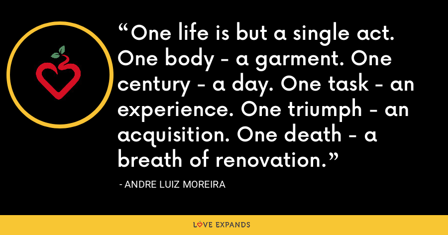 One life is but a single act. One body - a garment. One century - a day. One task - an experience. One triumph - an acquisition. One death - a breath of renovation. - Andre Luiz Moreira