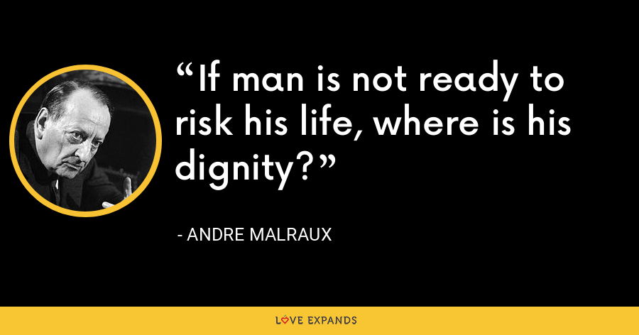 If man is not ready to risk his life, where is his dignity? - Andre Malraux