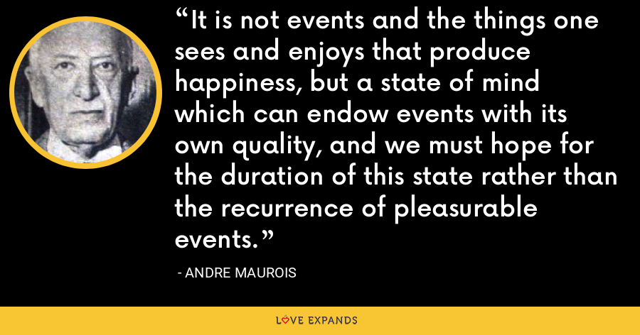 It is not events and the things one sees and enjoys that produce happiness, but a state of mind which can endow events with its own quality, and we must hope for the duration of this state rather than the recurrence of pleasurable events. - Andre Maurois