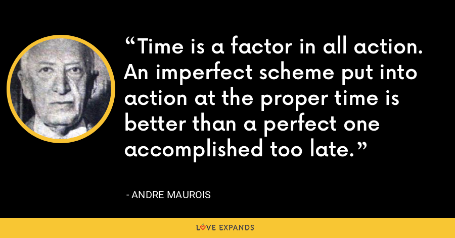Time is a factor in all action. An imperfect scheme put into action at the proper time is better than a perfect one accomplished too late. - Andre Maurois