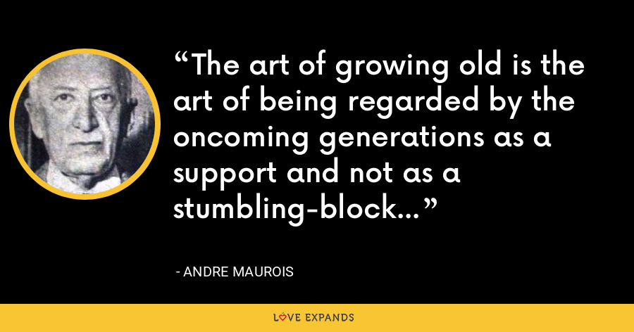 The art of growing old is the art of being regarded by the oncoming generations as a support and not as a stumbling-block... - Andre Maurois