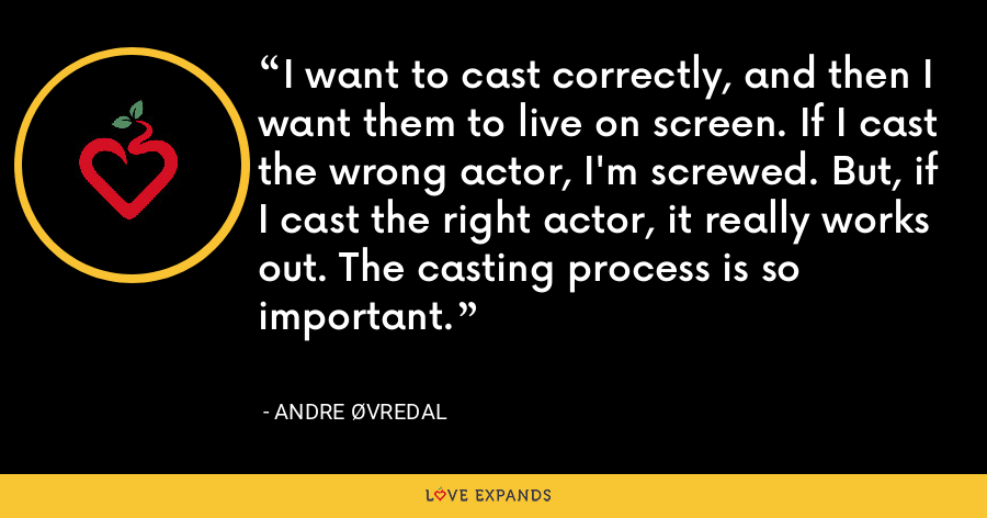 I want to cast correctly, and then I want them to live on screen. If I cast the wrong actor, I'm screwed. But, if I cast the right actor, it really works out. The casting process is so important. - Andre Øvredal