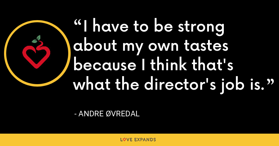 I have to be strong about my own tastes because I think that's what the director's job is. - Andre Øvredal