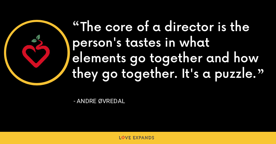 The core of a director is the person's tastes in what elements go together and how they go together. It's a puzzle. - Andre Øvredal