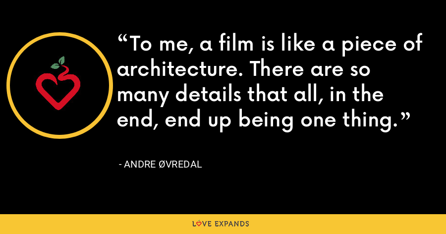 To me, a film is like a piece of architecture. There are so many details that all, in the end, end up being one thing. - Andre Øvredal