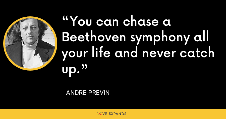 You can chase a Beethoven symphony all your life and never catch up. - Andre Previn