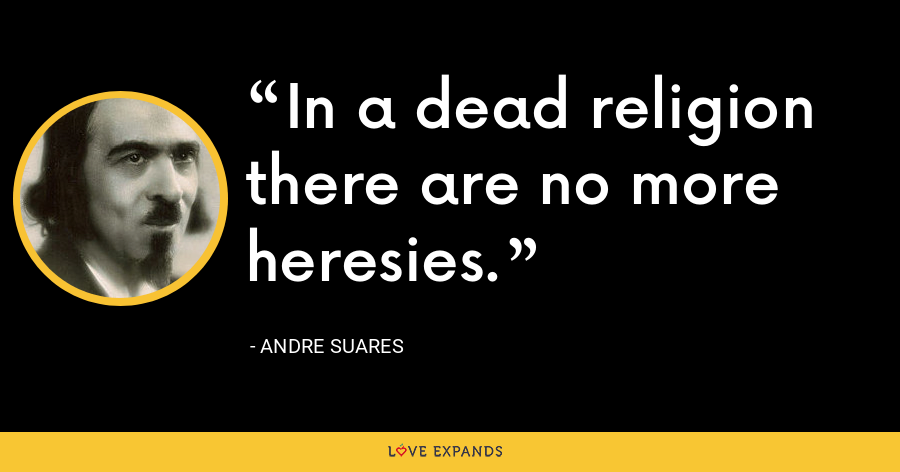 In a dead religion there are no more heresies. - Andre Suares