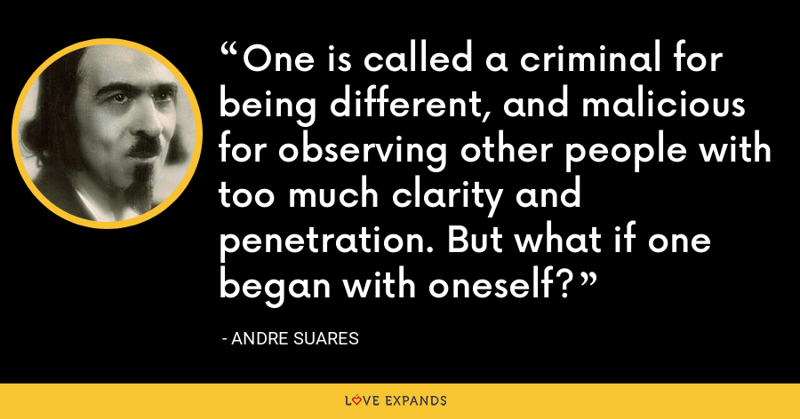 One is called a criminal for being different, and malicious for observing other people with too much clarity and penetration. But what if one began with oneself? - Andre Suares