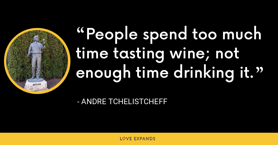 People spend too much time tasting wine; not enough time drinking it. - Andre Tchelistcheff