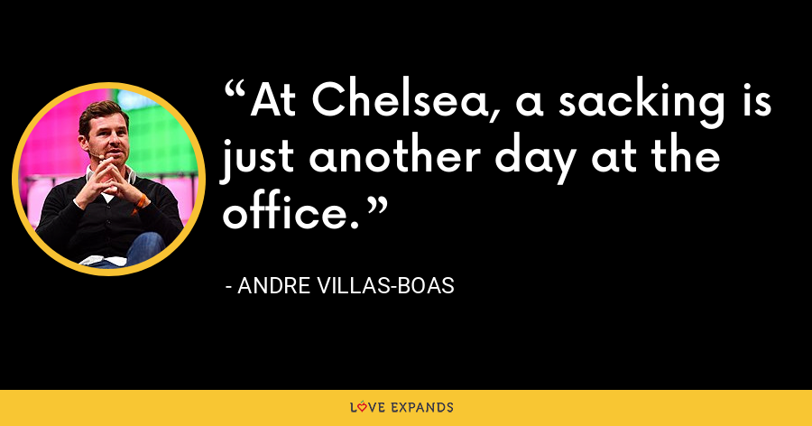 At Chelsea, a sacking is just another day at the office. - Andre Villas-Boas