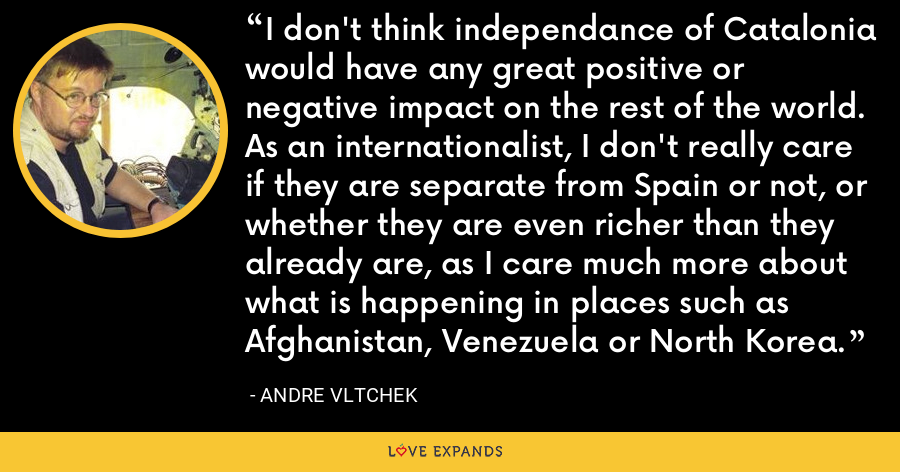 I don't think independance of Catalonia would have any great positive or negative impact on the rest of the world. As an internationalist, I don't really care if they are separate from Spain or not, or whether they are even richer than they already are, as I care much more about what is happening in places such as Afghanistan, Venezuela or North Korea. - Andre Vltchek