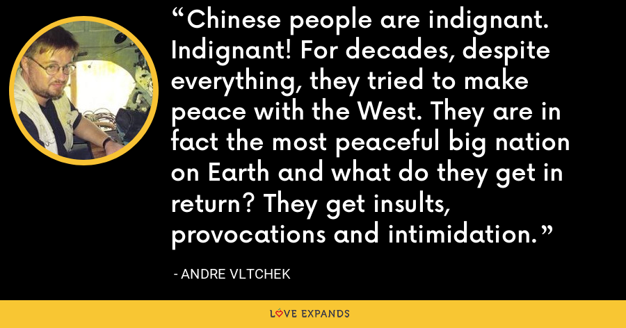 Chinese people are indignant. Indignant! For decades, despite everything, they tried to make peace with the West. They are in fact the most peaceful big nation on Earth and what do they get in return? They get insults, provocations and intimidation. - Andre Vltchek