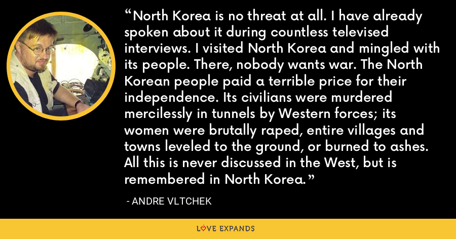 North Korea is no threat at all. I have already spoken about it during countless televised interviews. I visited North Korea and mingled with its people. There, nobody wants war. The North Korean people paid a terrible price for their independence. Its civilians were murdered mercilessly in tunnels by Western forces; its women were brutally raped, entire villages and towns leveled to the ground, or burned to ashes. All this is never discussed in the West, but is remembered in North Korea. - Andre Vltchek
