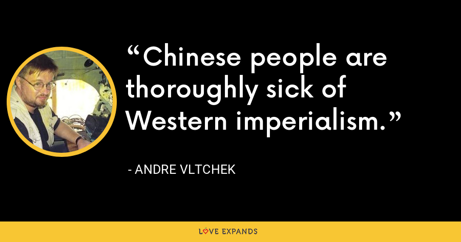 Chinese people are thoroughly sick of Western imperialism. - Andre Vltchek