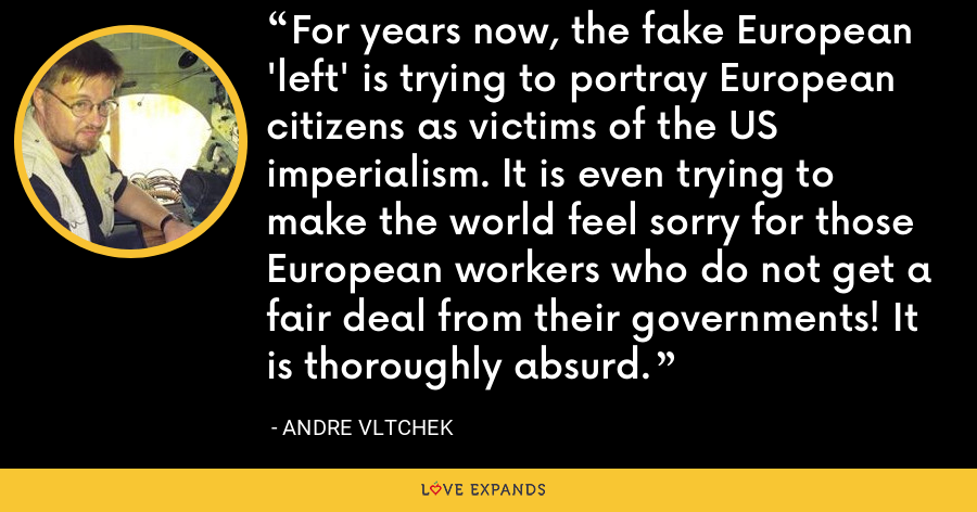 For years now, the fake European 'left' is trying to portray European citizens as victims of the US imperialism. It is even trying to make the world feel sorry for those European workers who do not get a fair deal from their governments! It is thoroughly absurd. - Andre Vltchek