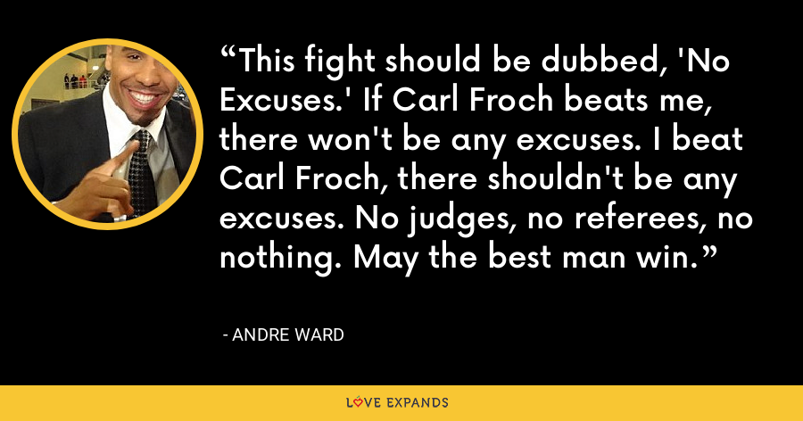 This fight should be dubbed, 'No Excuses.' If Carl Froch beats me, there won't be any excuses. I beat Carl Froch, there shouldn't be any excuses. No judges, no referees, no nothing. May the best man win. - Andre Ward