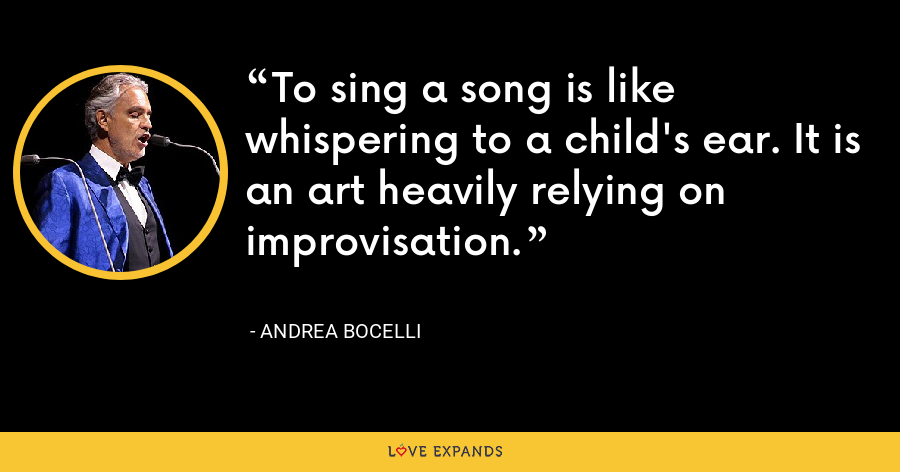 To sing a song is like whispering to a child's ear. It is an art heavily relying on improvisation. - Andrea Bocelli