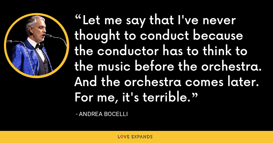 Let me say that I've never thought to conduct because the conductor has to think to the music before the orchestra. And the orchestra comes later. For me, it's terrible. - Andrea Bocelli