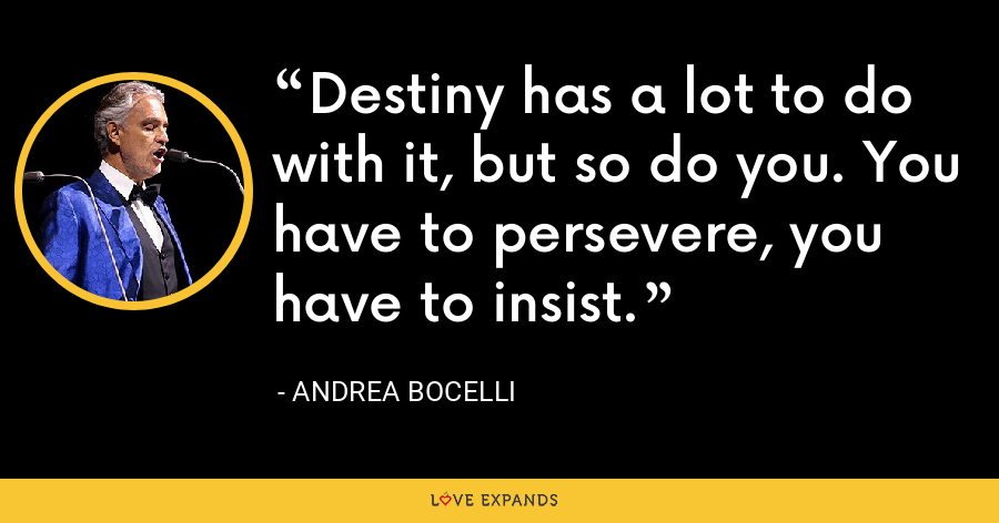 Destiny has a lot to do with it, but so do you. You have to persevere, you have to insist. - Andrea Bocelli