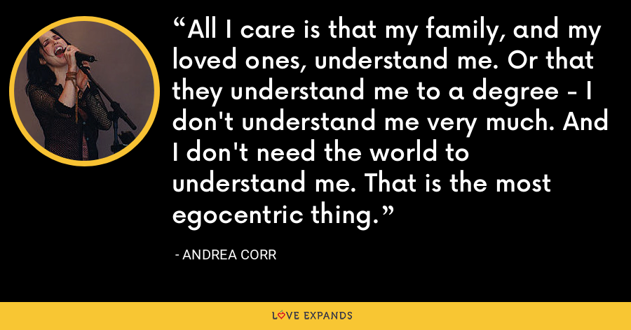 All I care is that my family, and my loved ones, understand me. Or that they understand me to a degree - I don't understand me very much. And I don't need the world to understand me. That is the most egocentric thing. - Andrea Corr