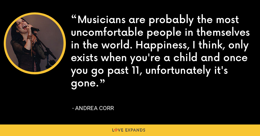 Musicians are probably the most uncomfortable people in themselves in the world. Happiness, I think, only exists when you're a child and once you go past 11, unfortunately it's gone. - Andrea Corr