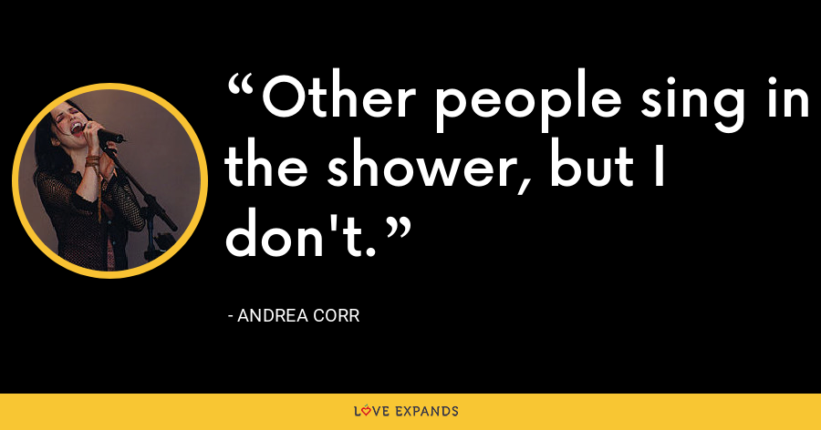 Other people sing in the shower, but I don't. - Andrea Corr