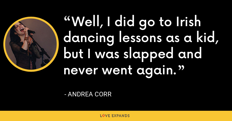 Well, I did go to Irish dancing lessons as a kid, but I was slapped and never went again. - Andrea Corr