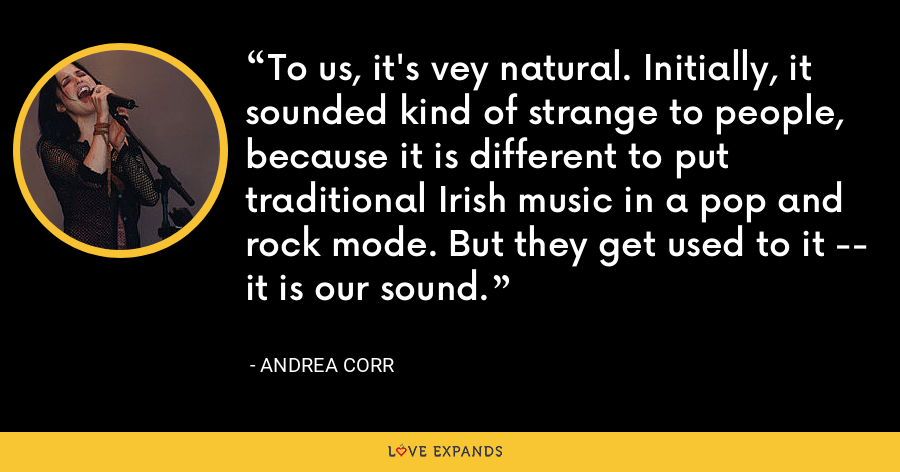 To us, it's vey natural. Initially, it sounded kind of strange to people, because it is different to put traditional Irish music in a pop and rock mode. But they get used to it -- it is our sound. - Andrea Corr
