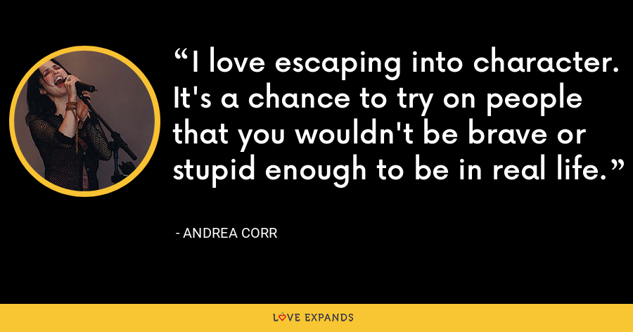 I love escaping into character. It's a chance to try on people that you wouldn't be brave or stupid enough to be in real life. - Andrea Corr