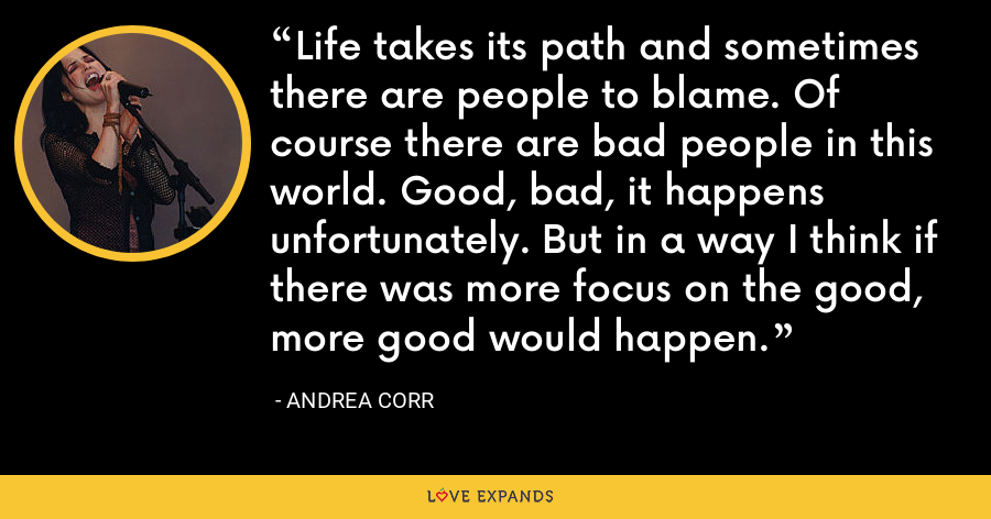 Life takes its path and sometimes there are people to blame. Of course there are bad people in this world. Good, bad, it happens unfortunately. But in a way I think if there was more focus on the good, more good would happen. - Andrea Corr