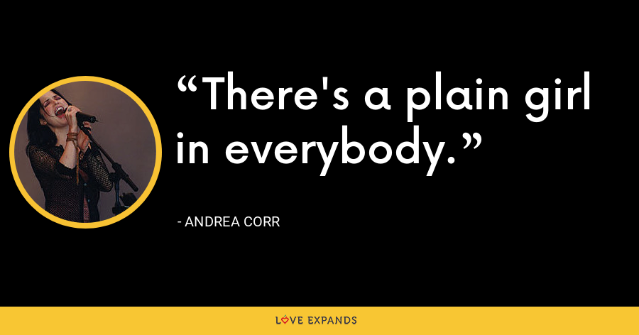 There's a plain girl in everybody. - Andrea Corr