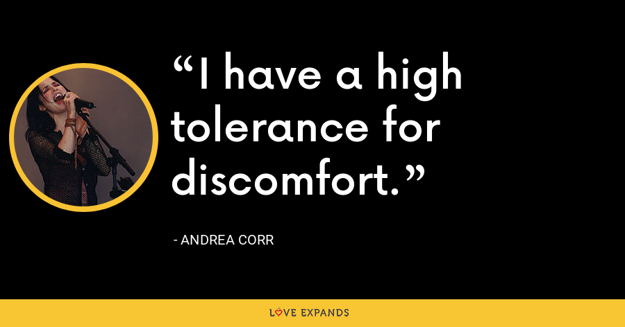 I have a high tolerance for discomfort. - Andrea Corr