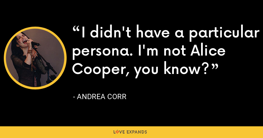 I didn't have a particular persona. I'm not Alice Cooper, you know? - Andrea Corr