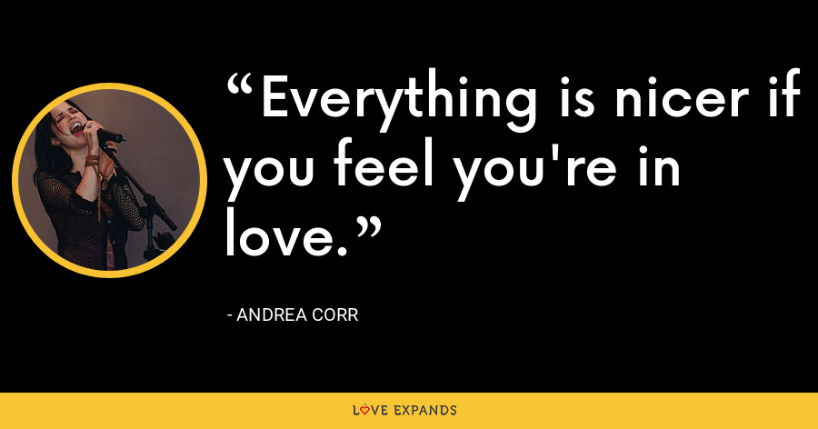 Everything is nicer if you feel you're in love. - Andrea Corr