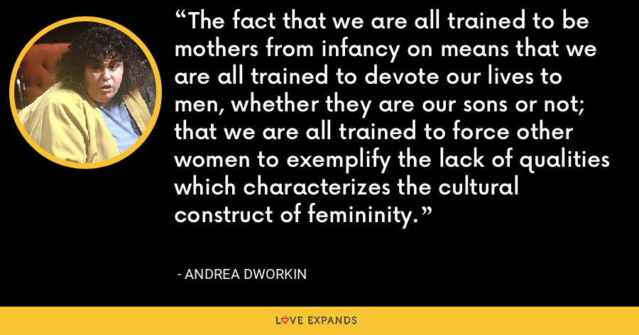 The fact that we are all trained to be mothers from infancy on means that we are all trained to devote our lives to men, whether they are our sons or not; that we are all trained to force other women to exemplify the lack of qualities which characterizes the cultural construct of femininity. - Andrea Dworkin