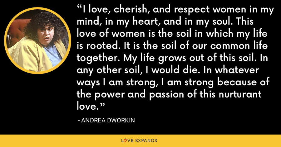 I love, cherish, and respect women in my mind, in my heart, and in my soul. This love of women is the soil in which my life is rooted. It is the soil of our common life together. My life grows out of this soil. In any other soil, I would die. In whatever ways I am strong, I am strong because of the power and passion of this nurturant love. - Andrea Dworkin