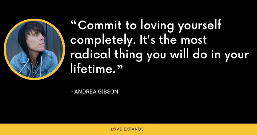 Commit to loving yourself completely. It's the most radical thing you will do in your lifetime. - Andrea Gibson
