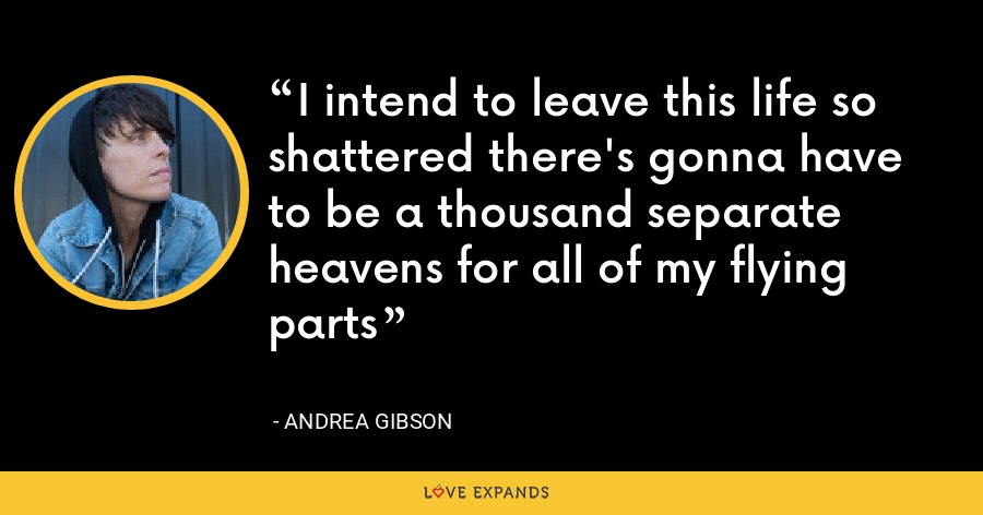 I intend to leave this life so shattered there's gonna have to be a thousand separate heavens for all of my flying parts - Andrea Gibson