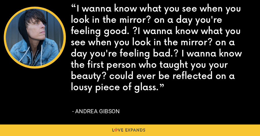 I wanna know what you see when you look in the mirror? on a day you're feeling good. ?I wanna know what you see when you look in the mirror? on a day you're feeling bad.? I wanna know the first person who taught you your beauty? could ever be reflected on a lousy piece of glass. - Andrea Gibson