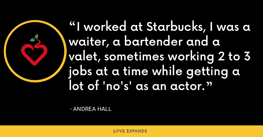 I worked at Starbucks, I was a waiter, a bartender and a valet, sometimes working 2 to 3 jobs at a time while getting a lot of 'no's' as an actor. - Andrea Hall