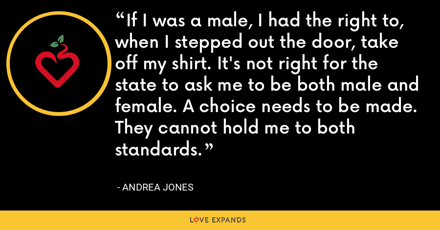If I was a male, I had the right to, when I stepped out the door, take off my shirt. It's not right for the state to ask me to be both male and female. A choice needs to be made. They cannot hold me to both standards. - Andrea Jones