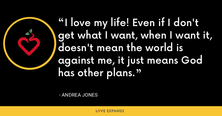 I love my life! Even if I don't get what I want, when I want it, doesn't mean the world is against me, it just means God has other plans. - Andrea Jones