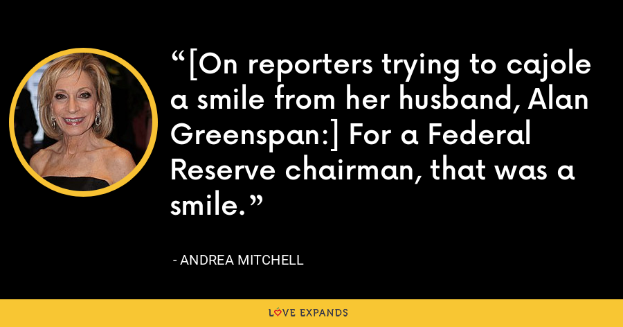 [On reporters trying to cajole a smile from her husband, Alan Greenspan:] For a Federal Reserve chairman, that was a smile. - Andrea Mitchell